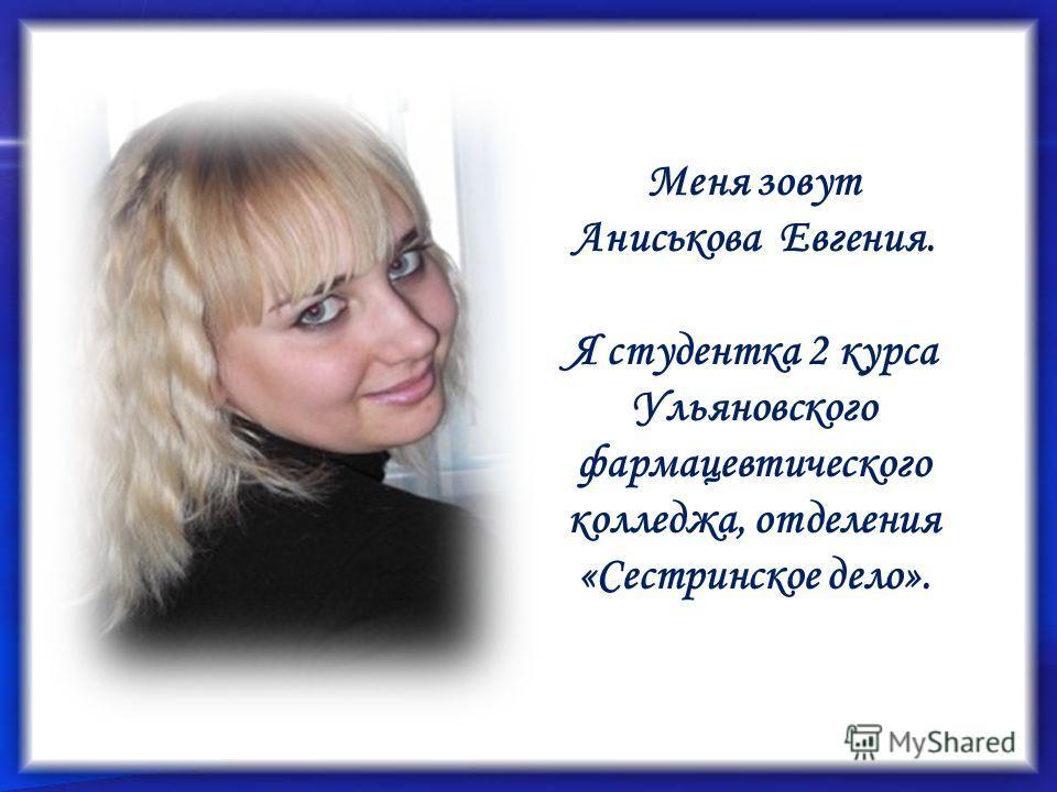 Меня зовут Аниськова Евгения. Я студентка 2 курса Ульяновского фармацевтического колледжа, отделения «Сестринское дело».
