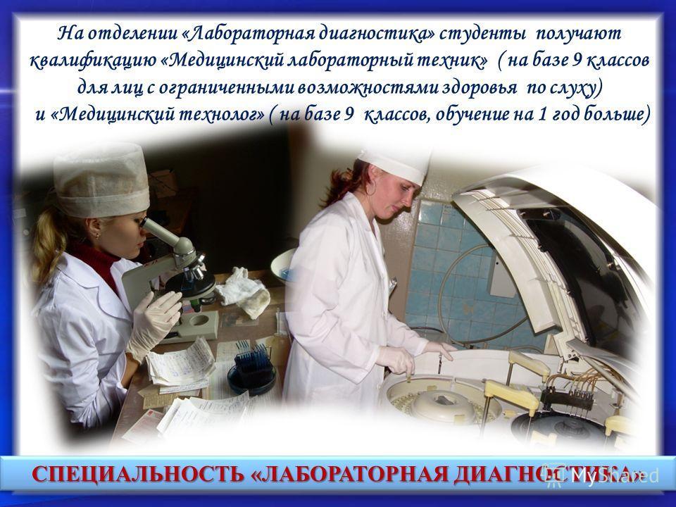СПЕЦИАЛЬНОСТЬ «ЛАБОРАТОРНАЯ ДИАГНОСТИКА» На отделении «Лабораторная диагностика» студенты получают квалификацию «Медицинский лабораторный техник» ( на базе 9 классов для лиц с ограниченными возможностями здоровья по слуху) и «Медицинский технолог» (