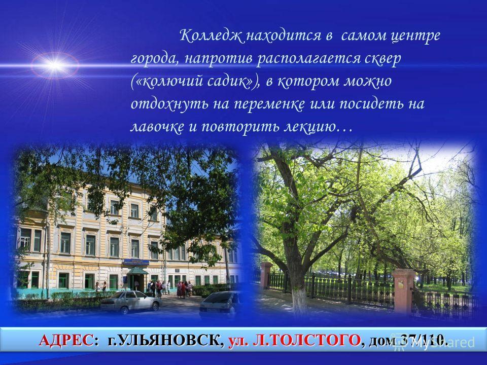 Колледж находится в самом центре города, напротив располагается сквер («колючий садик»), в котором можно отдохнуть на переменке или посидеть на лавочке и повторить лекцию… АДРЕС: г.УЛЬЯНОВСК, ул. Л.ТОЛСТОГО, дом 37/110.
