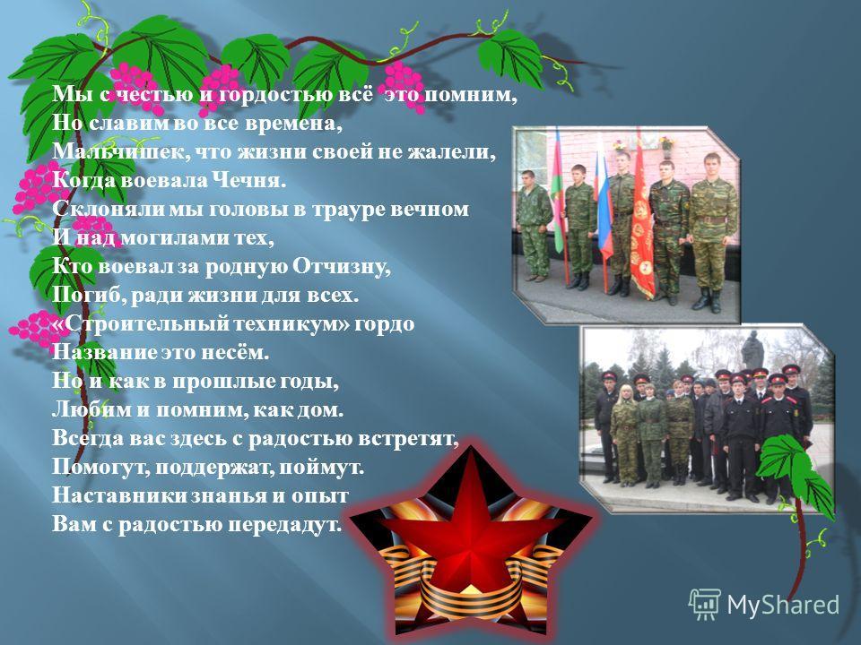 Мы с честью и гордостью всё это помним, Но славим во все времена, Мальчишек, что жизни своей не жалели, Когда воевала Чечня. Склоняли мы головы в трауре вечном И над могилами тех, Кто воевал за родную Отчизну, Погиб, ради жизни для всех. « Строительн