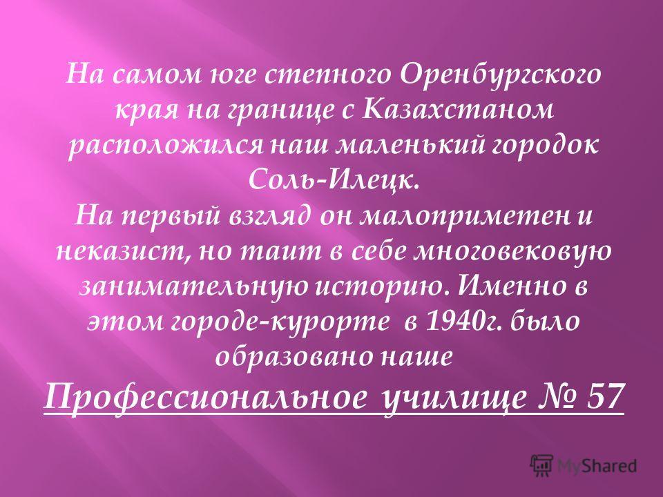 На самом юге степного Оренбургского края на границе с Казахстаном расположился наш маленький городок Соль-Илецк. На первый взгляд он малоприметен и неказист, но таит в себе многовековую занимательную историю. Именно в этом городе-курорте в 1940г. был