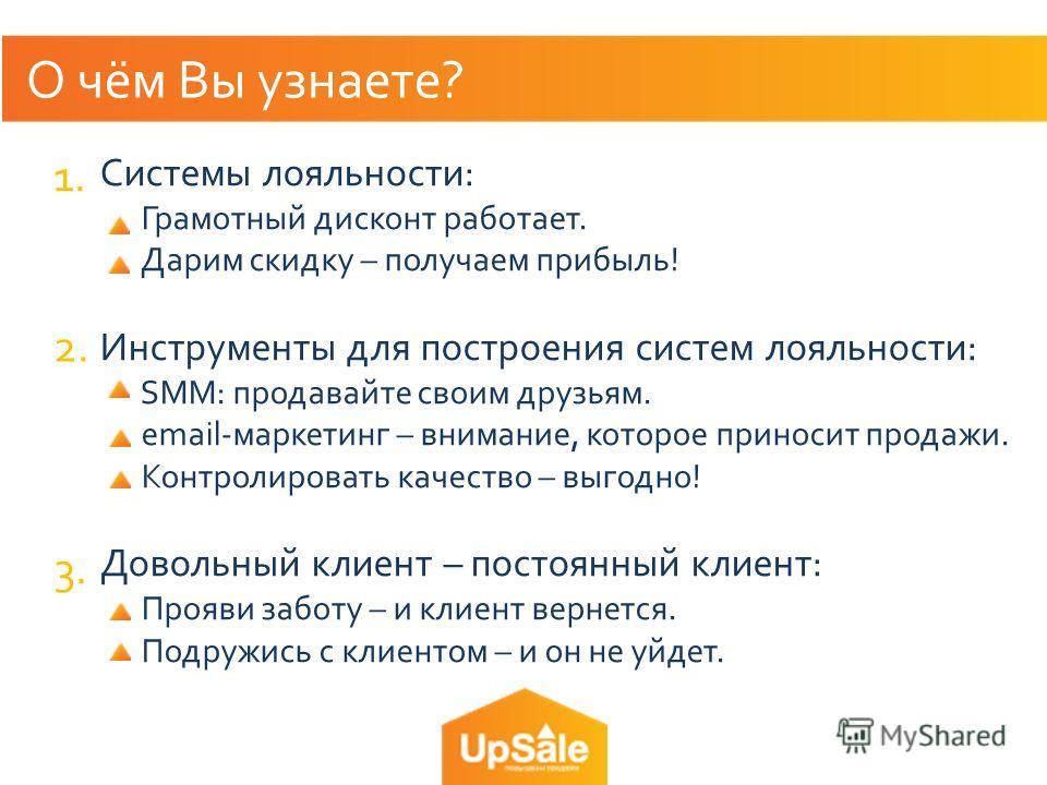 О чём Вы узнаете? Системы лояльности: Грамотный дисконт работает. Дарим скидку – получаем прибыль! Инструменты для построения систем лояльности: SMM: продавайте своим друзьям. email-маркетинг – внимание, которое приносит продажи. Контролировать качес