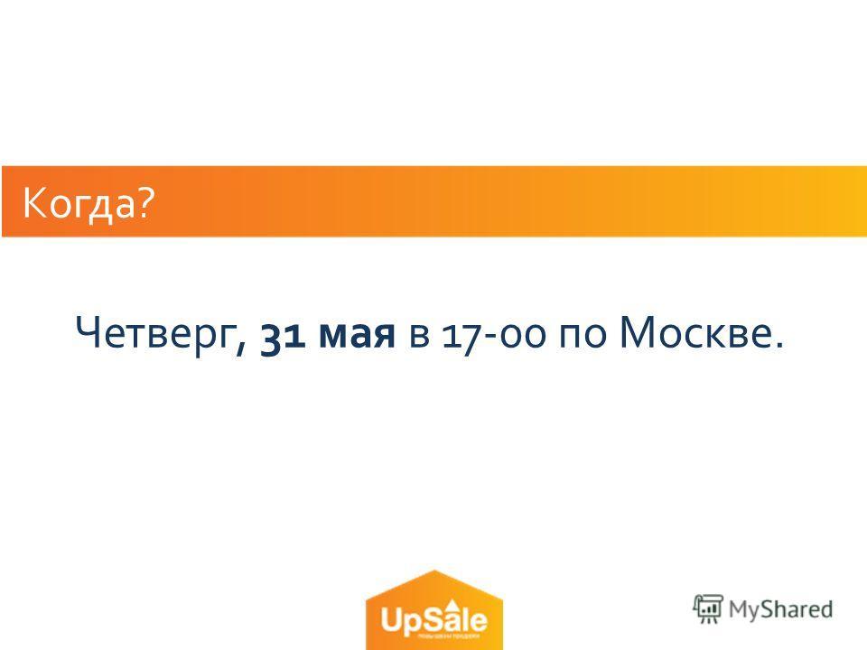 Когда? Четверг, 31 мая в 17-00 по Москве.