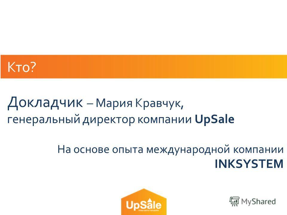 Кто? Докладчик – Мария Кравчук, генеральный директор компании UpSale На основе опыта международной компании INKSYSTEM