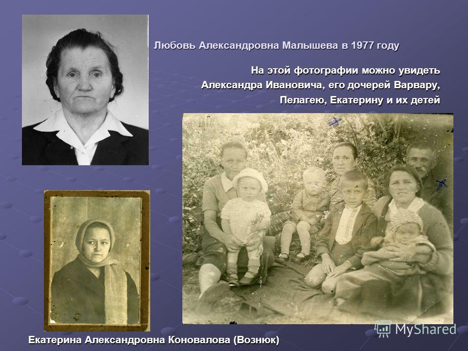 Любовь Александровна Малышева в 1977 году Любовь Александровна Малышева в 1977 году На этой фотографии можно увидеть Александра Ивановича, его дочерей Варвару, Александра Ивановича, его дочерей Варвару, Пелагею, Екатерину и их детей Пелагею, Екатерин