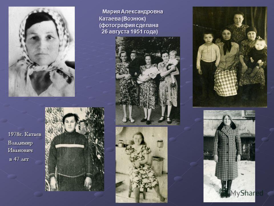 Мария Александровна Катаева (Вознюк) (фотография сделана 26 августа 1951 года) Мария Александровна Катаева (Вознюк) (фотография сделана 26 августа 1951 года) 1978г. Катаев Владимир Иванович в 47 лет в 47 лет