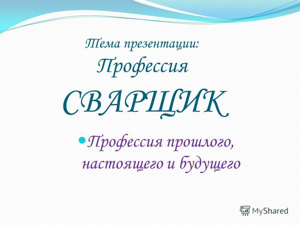 Тема презентации: Профессия СВАРЩИК Профессия прошлого, настоящего и будущего