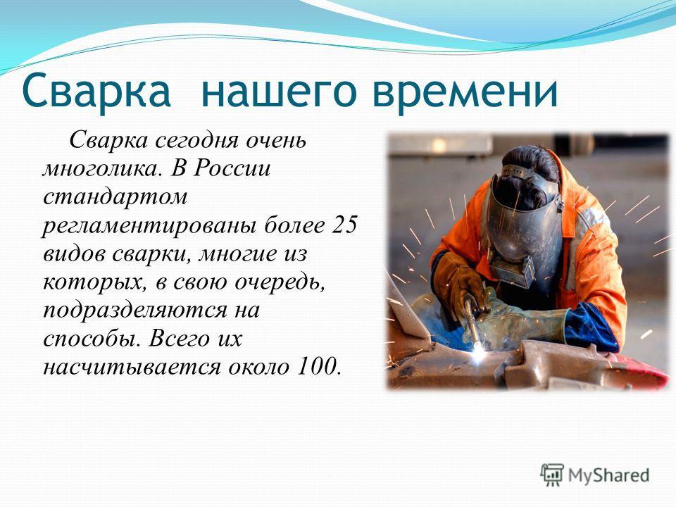 Сварка нашего времени Сварка сегодня очень многолика. В России стандартом регламентированы более 25 видов сварки, многие из которых, в свою очередь, подразделяются на способы. Всего их насчитывается около 100.