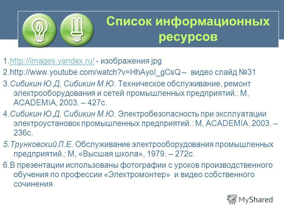 Список информационных ресурсов 1.http://images.yandex.ru/ - изображения jpghttp://images.yandex.ru/ 2.http://www.youtube.com/watch?v=HhAyoI_gCsQ – видео слайд 31 3.Сибикин Ю.Д, Сибикин М.Ю. Техническое обслуживание, ремонт электрооборудования и сетей