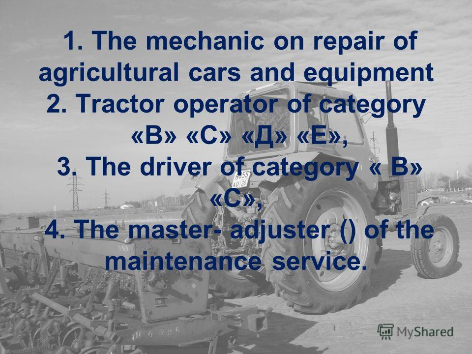 1. The mechanic on repair of agricultural cars and equipment 2. Tractor operator of category «В» «С» «Д» «Е», 3. The driver of category « В» «С», 4. The master- adjuster () of the maintenance service.