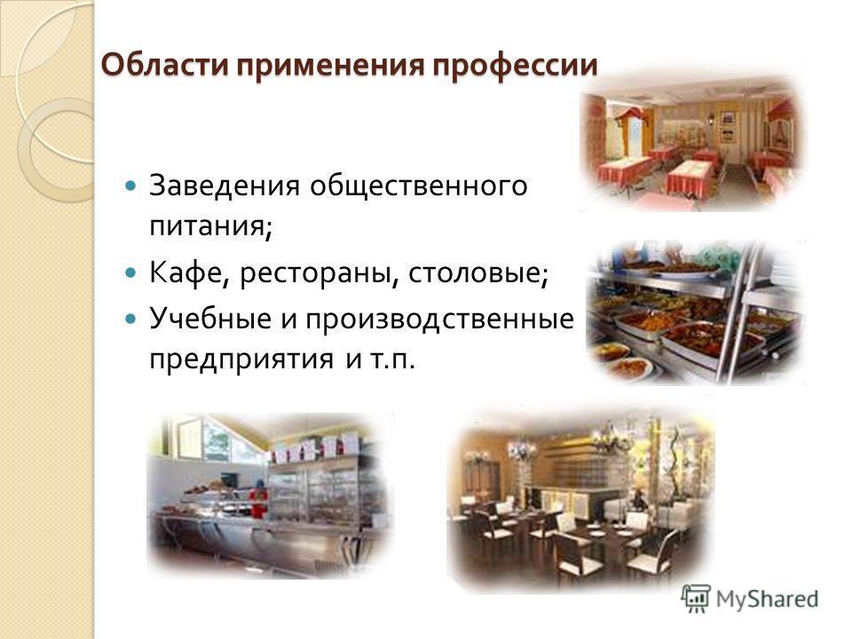 Области применения профессии Заведения общественного питания ; Кафе, рестораны, столовые ; Учебные и производственные предприятия и т. п.