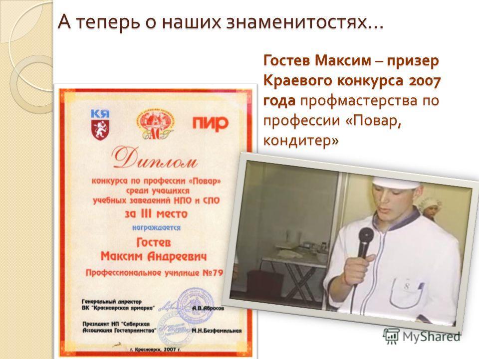 Гостев Максим – призер Краевого конкурса 2007 года профмастерства по профессии « Повар, кондитер » А теперь о наших знаменитостях …