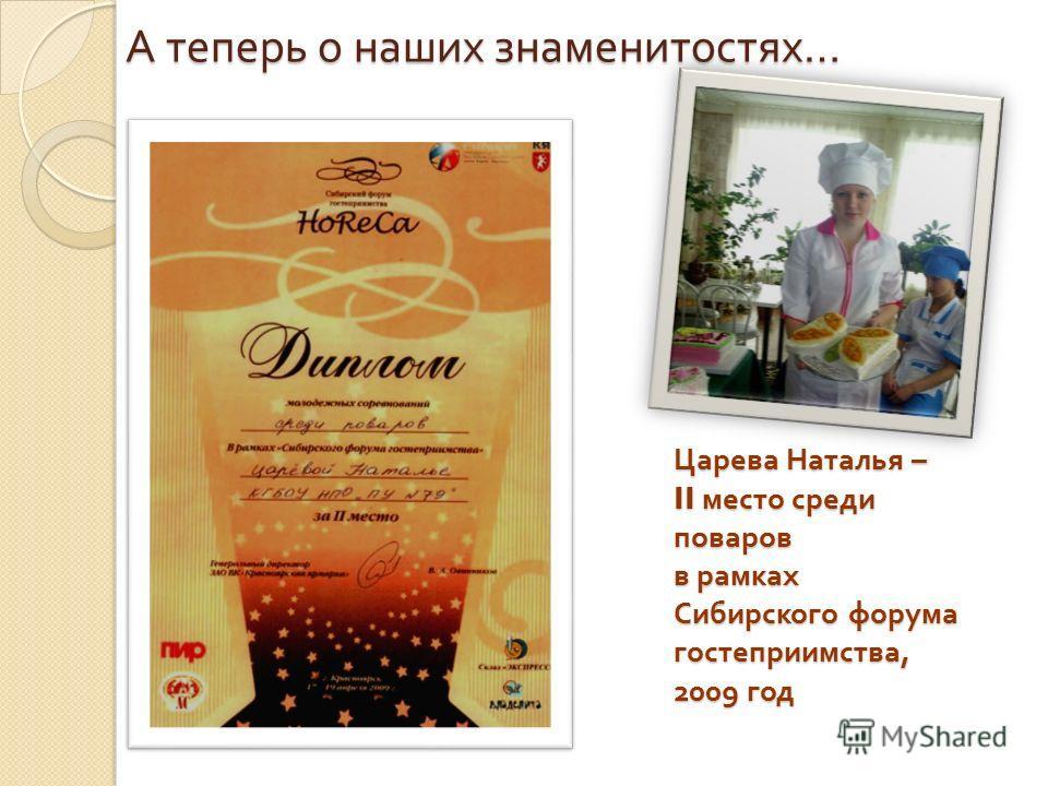 Царева Наталья – II место среди поваров в рамках Сибирского форума гостеприимства, 2009 год А теперь о наших знаменитостях …