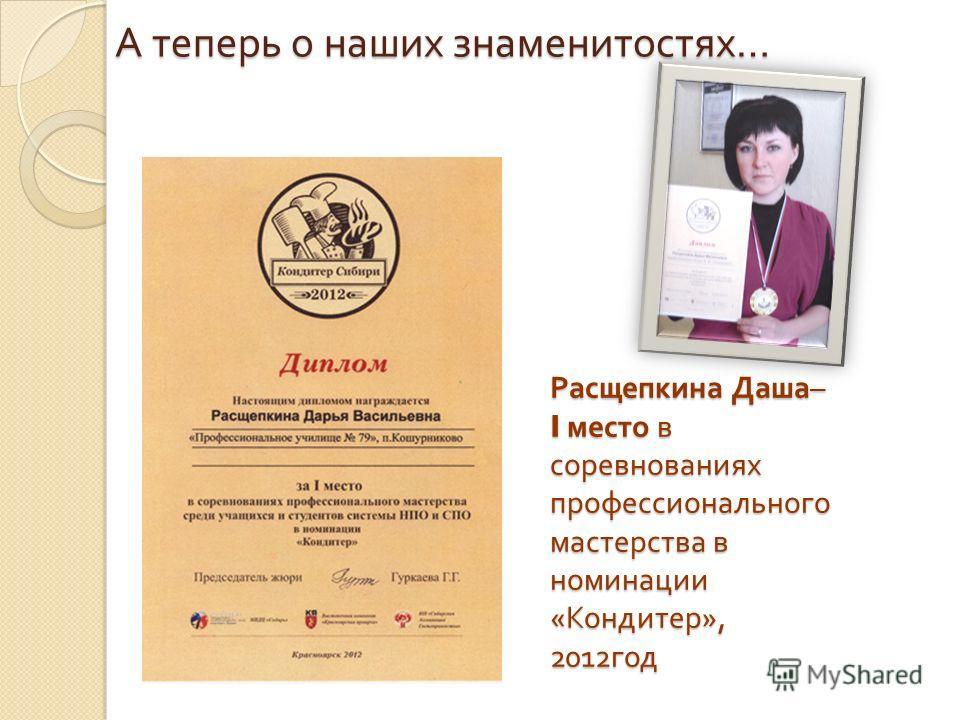 Расщепкина Даша – I место в соревнованиях профессионального мастерства в номинации « Кондитер », 2012 год А теперь о наших знаменитостях …