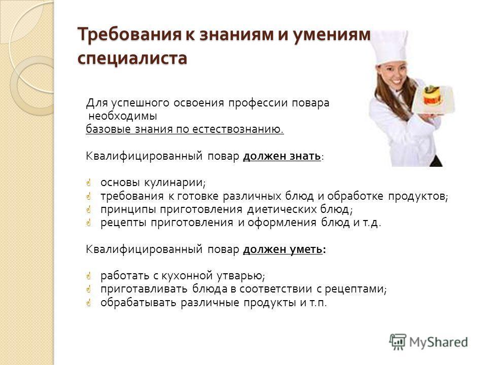 Требования к знаниям и умениям специалиста Для успешного освоения профессии повара необходимы базовые знания по естествознанию. Квалифицированный повар должен знать : основы кулинарии ; требования к готовке различных блюд и обработке продуктов ; прин