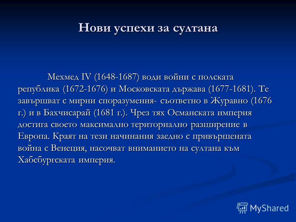 Нови успехи за султана Мехмед IV (1648-1687) води войни с полската република (1672-1676) и Московската държава (1677-1681). Те завършват с мирни споразумения- съответно в Журавно (1676 г.) и в Бахчисарай (1681 г.). Чрез тях Османската империя достига