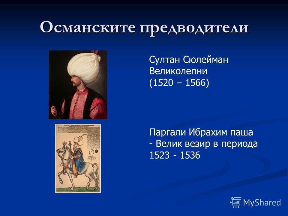 Османските предводители Султан Сюлейман Великолепни (1520 – 1566) Паргали Ибрахим паша - Велик везир в периода 1523 - 1536