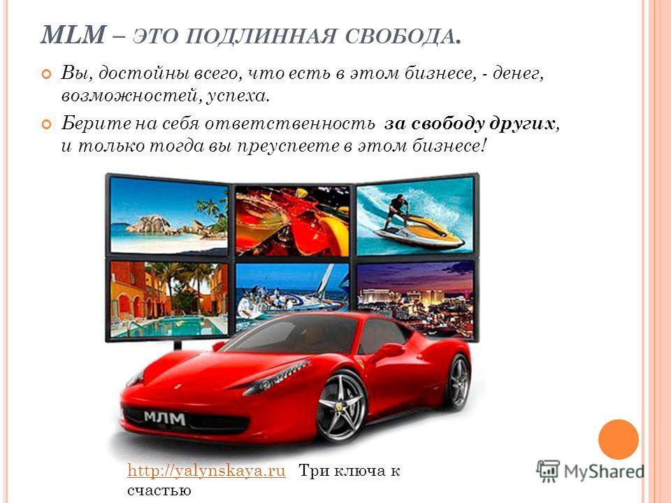 MLM – ЭТО ПОДЛИННАЯ СВОБОДА. Вы, достойны всего, что есть в этом бизнесе, - денег, возможностей, успеха. Берите на себя ответственность за свободу других, и только тогда вы преуспеете в этом бизнесе! http://yalynskaya.ruhttp://yalynskaya.ru Три ключа