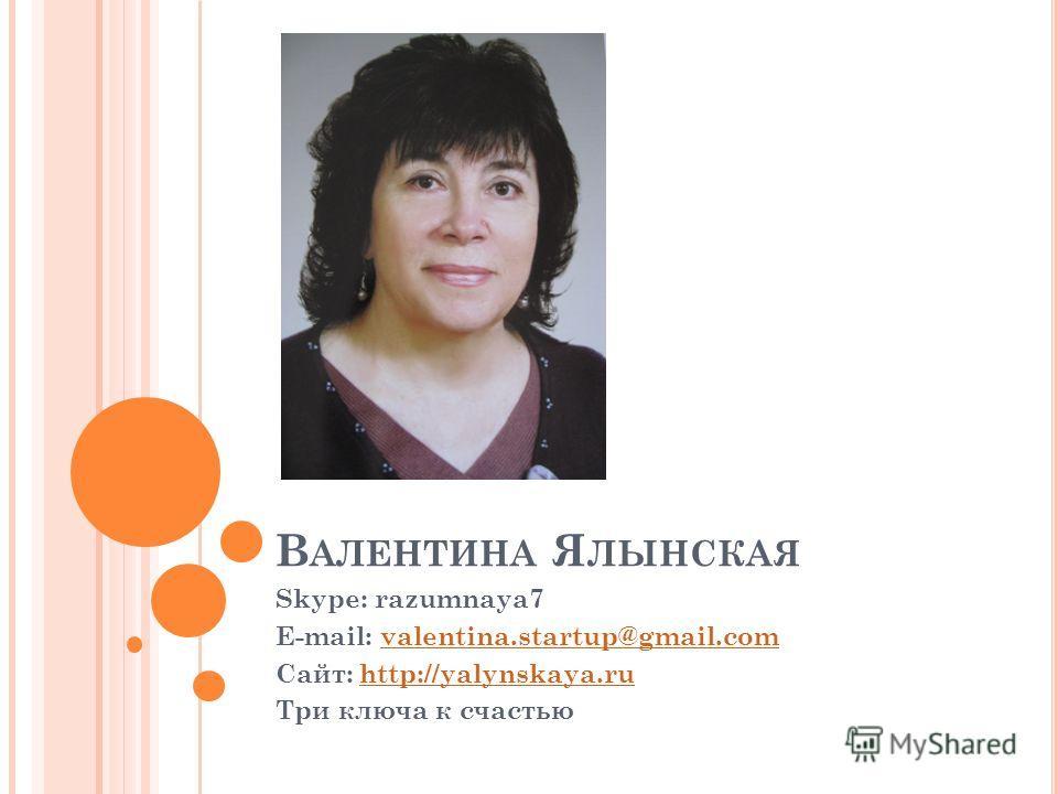В АЛЕНТИНА Я ЛЫНСКАЯ Skype: razumnaya7 E-mail: valentina.startup@gmail.comvalentina.startup@gmail.com Сайт: http://yalynskaya.ruhttp://yalynskaya.ru Три ключа к счастью