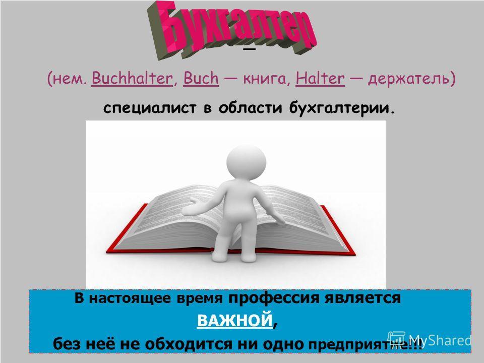 (нем. Buchhalter, Buch книга, Halter держатель) специалист в области бухгалтерии. В настоящее время профессия является ВАЖНОЙ, без неё не обходится ни одно предприятие!!!