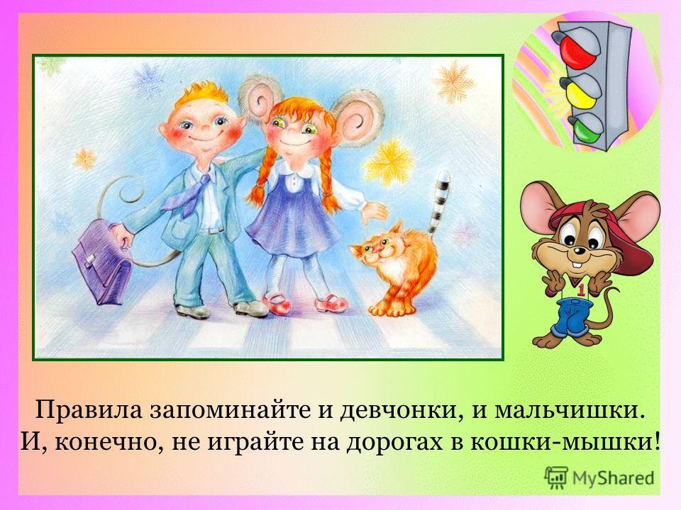 Правила запоминайте и девчонки, и мальчишки. И, конечно, не играйте на дорогах в кошки-мышки!