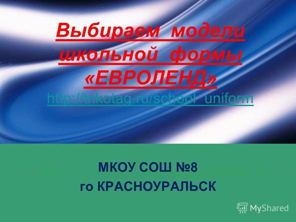 Выбираем модели школьной формы «ЕВРОЛЕНД» http://trikotag.ru/school_uniform http://trikotag.ru/school_uniform МКОУ СОШ 8 го КРАСНОУРАЛЬСК