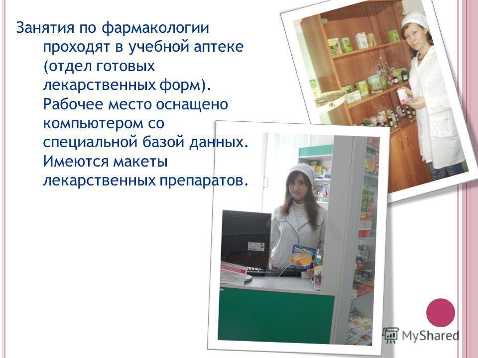 Занятия по фармакологии проходят в учебной аптеке (отдел готовых лекарственных форм). Рабочее место оснащено компьютером со специальной базой данных. Имеются макеты лекарственных препаратов.