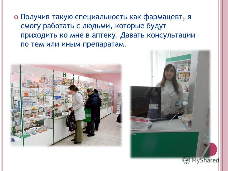 Получив такую специальность как фармацевт, я смогу работать с людьми, которые будут приходить ко мне в аптеку. Давать консультации по тем или иным препаратам.