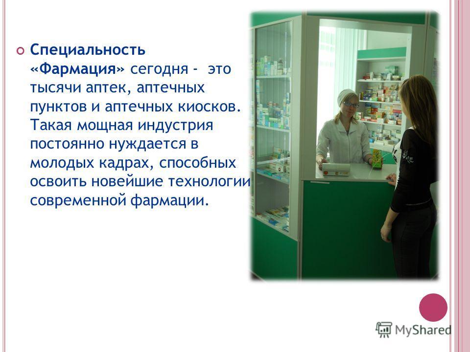Специальность «Фармация» сегодня - это тысячи аптек, аптечных пунктов и аптечных киосков. Такая мощная индустрия постоянно нуждается в молодых кадрах, способных освоить новейшие технологии современной фармации.