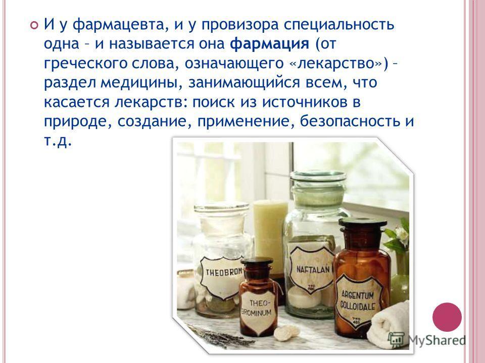 И у фармацевта, и у провизора специальность одна – и называется она фармация (от греческого слова, означающего «лекарство») – раздел медицины, занимающийся всем, что касается лекарств: поиск из источников в природе, создание, применение, безопасность