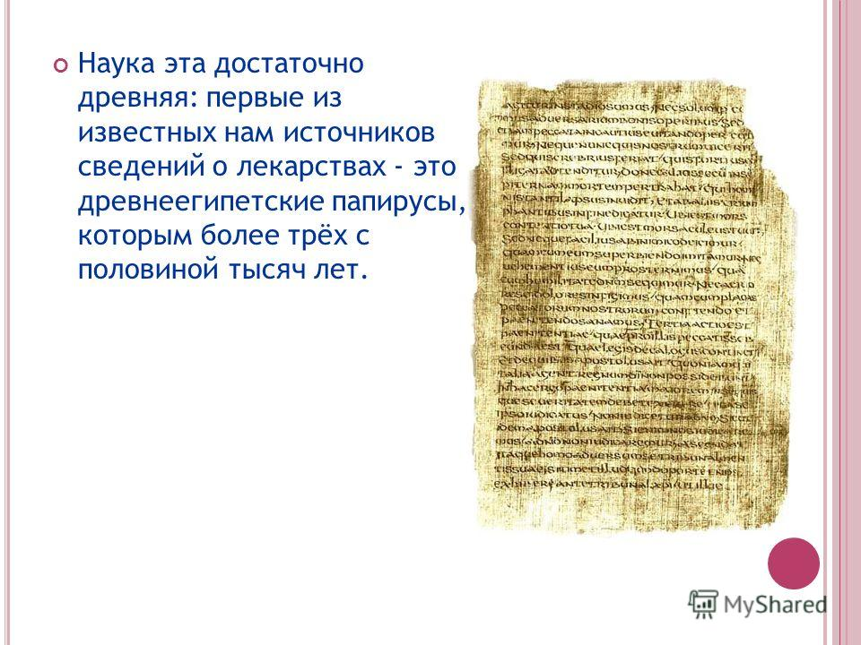 Наука эта достаточно древняя: первые из известных нам источников сведений о лекарствах - это древнеегипетские папирусы, которым более трёх с половиной тысяч лет.