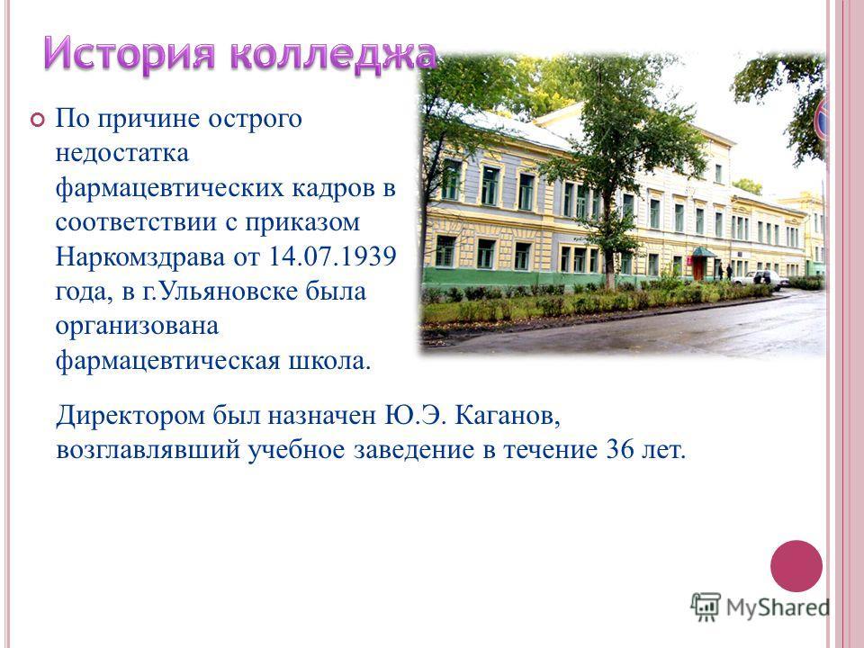 По причине острого недостатка фармацевтических кадров в соответствии с приказом Наркомздрава от 14.07.1939 года, в г.Ульяновске была организована фармацевтическая школа. Директором был назначен Ю.Э. Каганов, возглавлявший учебное заведение в течение