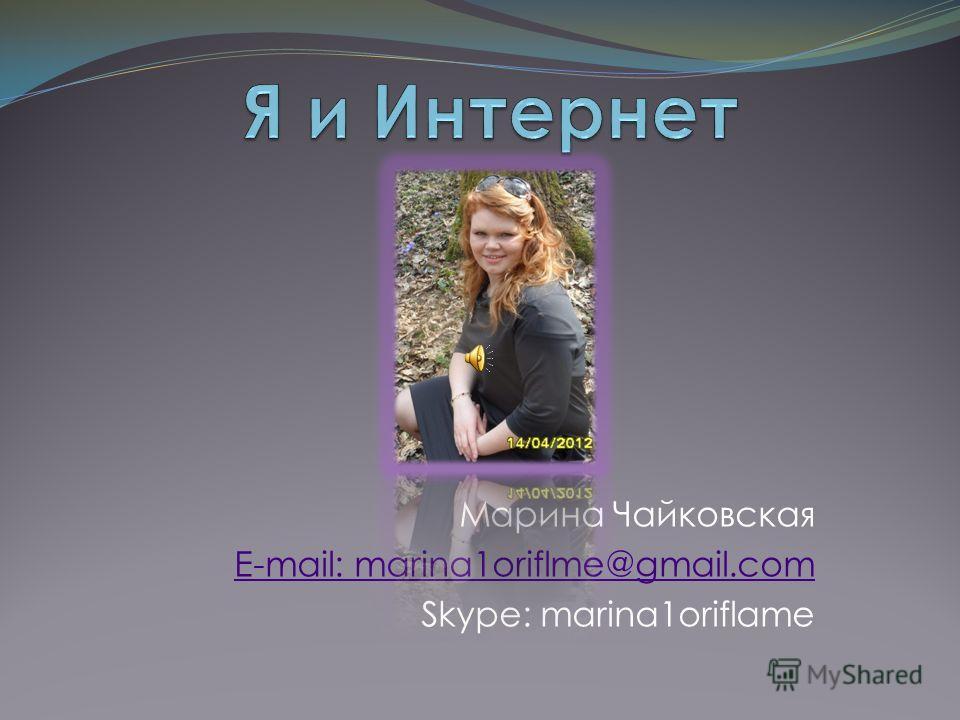 Марина Чайковская E-mail: marina1oriflme@gmail.com Skype: marina1oriflame