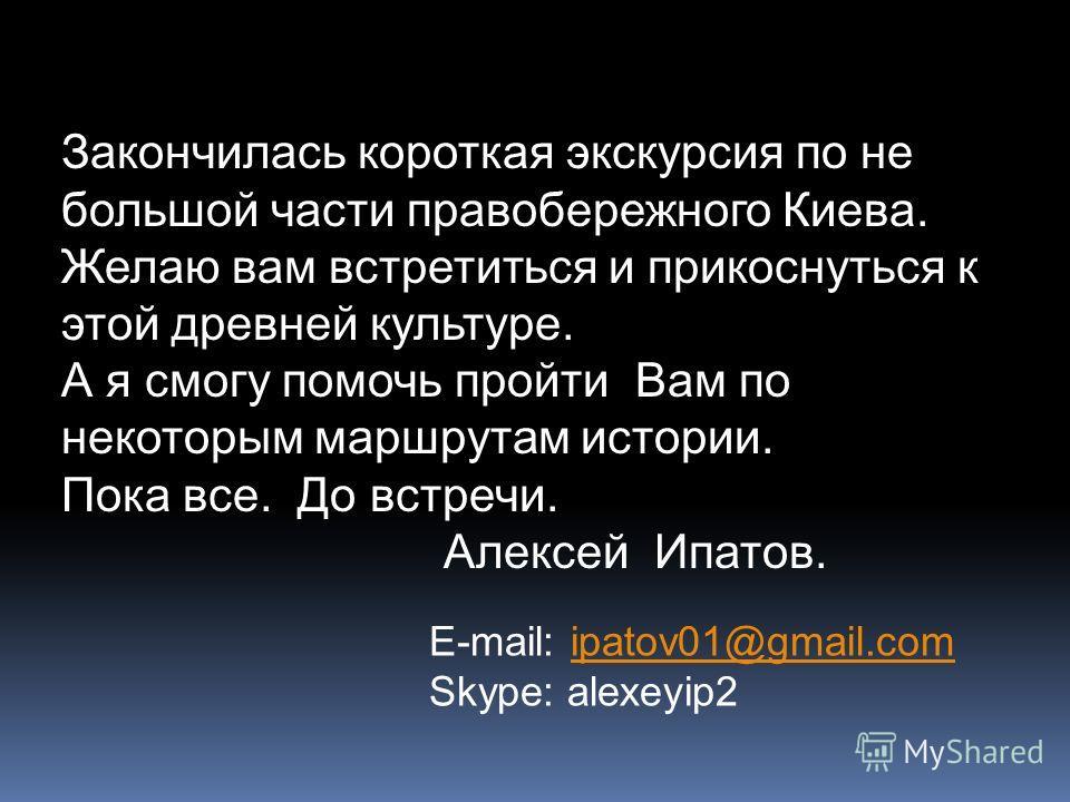 Закончилась короткая экскурсия по не большой части правобережного Киева. Желаю вам встретиться и прикоснуться к этой древней культуре. А я смогу помочь пройти Вам по некоторым маршрутам истории. Пока все. До встречи. Алексей Ипатов. E-mail: ipatov01@