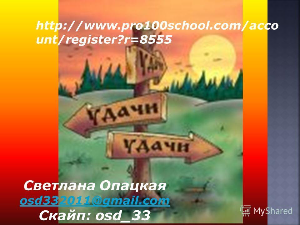 Светлана Опацкая osd332011@gmail.com Скайп: osd_33 http://www.pro100school.com/acco unt/register?r=8555