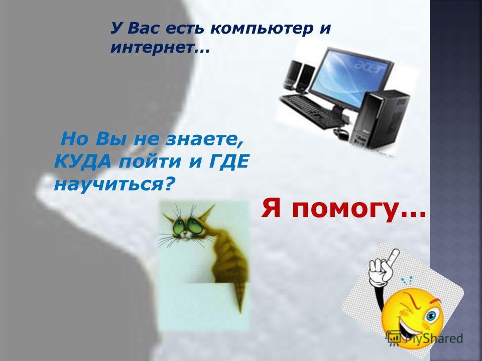 У Вас есть компьютер и интернет… Но Вы не знаете, КУДА пойти и ГДЕ научиться? Я помогу…