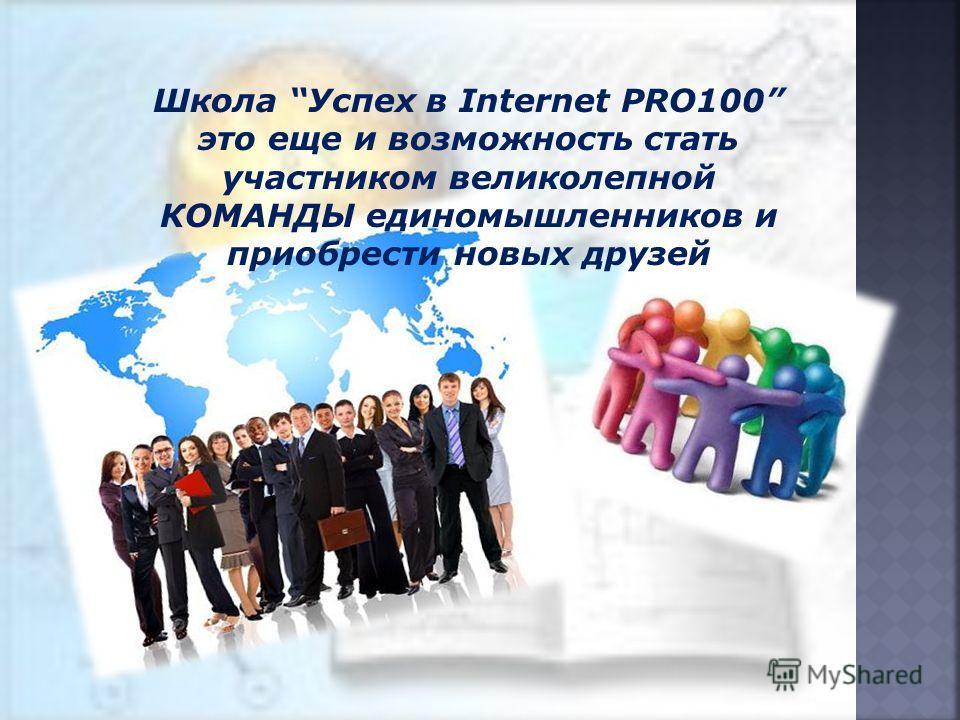 Школа Успех в Internet PRO100 это еще и возможность стать участником великолепной КОМАНДЫ единомышленников и приобрести новых друзей