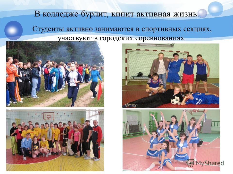 Студенты активно занимаются в спортивных секциях, участвуют в городских соревнованиях. В колледже бурлит, кипит активная жизнь.