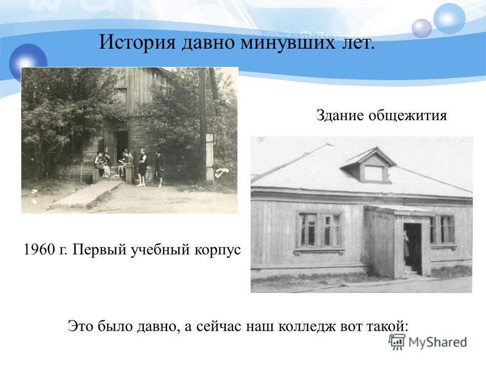 1960 г. Первый учебный корпус Здание общежития Это было давно, а сейчас наш колледж вот такой: История давно минувших лет.