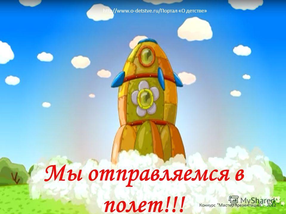 Мы отправляемся в полет!!! Конкурс Мастер презентаций - 2012 http//www.o-detstve.ru/Портал «О детстве»