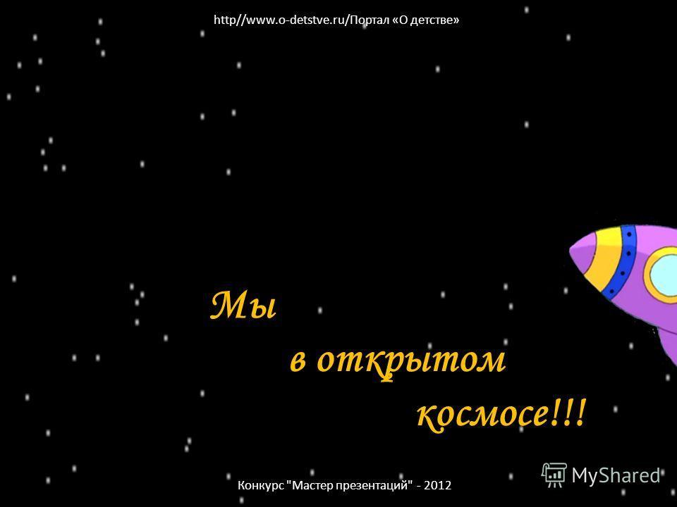 Мы в открытом космосе!!! Конкурс Мастер презентаций - 2012 http//www.o-detstve.ru/Портал «О детстве»