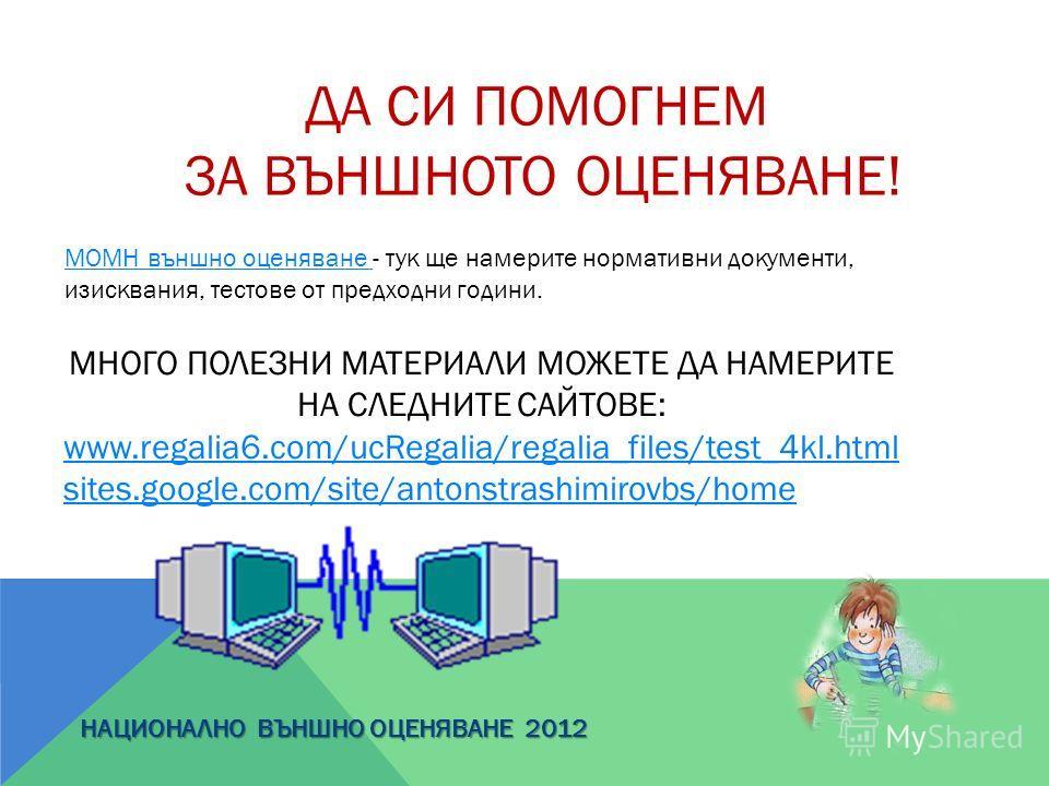 ДА СИ ПОМОГНЕМ ЗА ВЪНШНОТО ОЦЕНЯВАНЕ! МНОГО ПОЛЕЗНИ МАТЕРИАЛИ МОЖЕТЕ ДА НАМЕРИТЕ НА СЛЕДНИТЕ САЙТОВЕ: www.regalia6.com/ucRegalia/regalia_files/test_4kl.html sites.google.com/site/antonstrashimirovbs/home НАЦИОНАЛНО ВЪНШНО ОЦЕНЯВАНЕ 2012 МОМН външно о