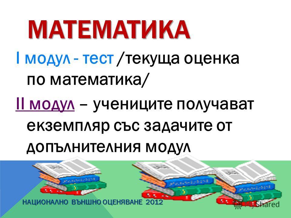 МАТЕМАТИКА І модул - тест /текуща оценка по математика/ ІІ модул – учениците получават екземпляр със задачите от допълнителния модул НАЦИОНАЛНО ВЪНШНО ОЦЕНЯВАНЕ 2012