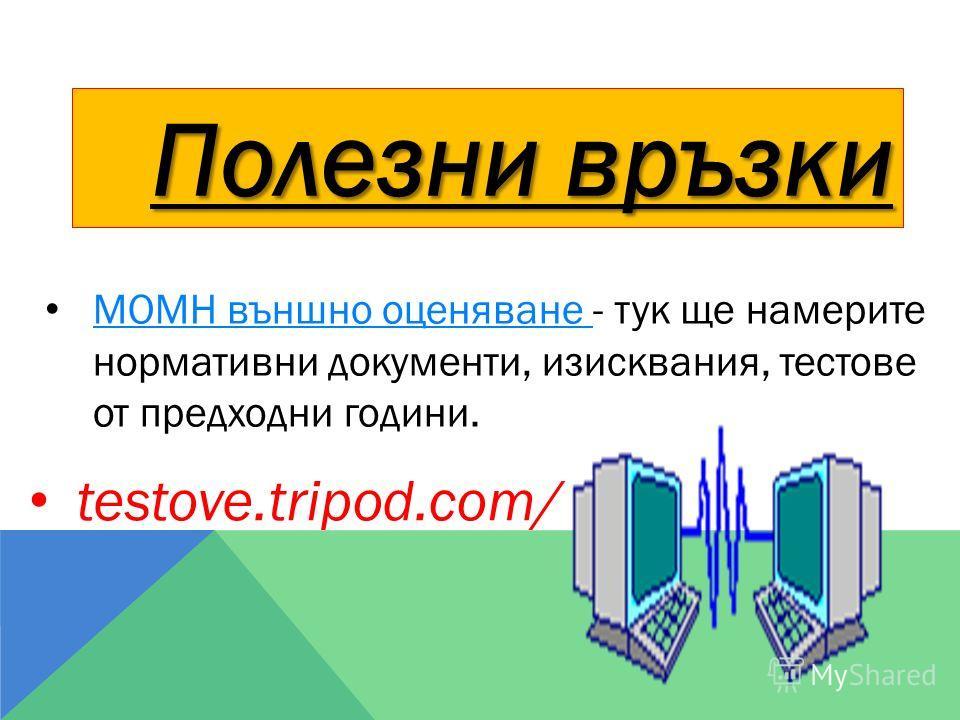 Полезни връзки МОМН външно оценяване - тук ще намерите нормативни документи, изисквания, тестове от предходни години. МОМН външно оценяване testove.tripod.com/