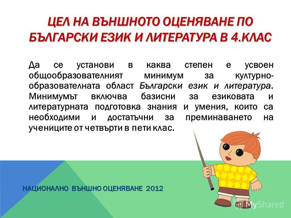 ЦЕЛ НА ВЪНШНОТО ОЦЕНЯВАНЕ ПО БЪЛГАРСКИ ЕЗИК И ЛИТЕРАТУРА В 4.КЛАС Да се установи в каква степен е усвоен общообразователният минимум за културно- образователната област Български език и литература. Минимумът включва базисни за езиковата и литературна