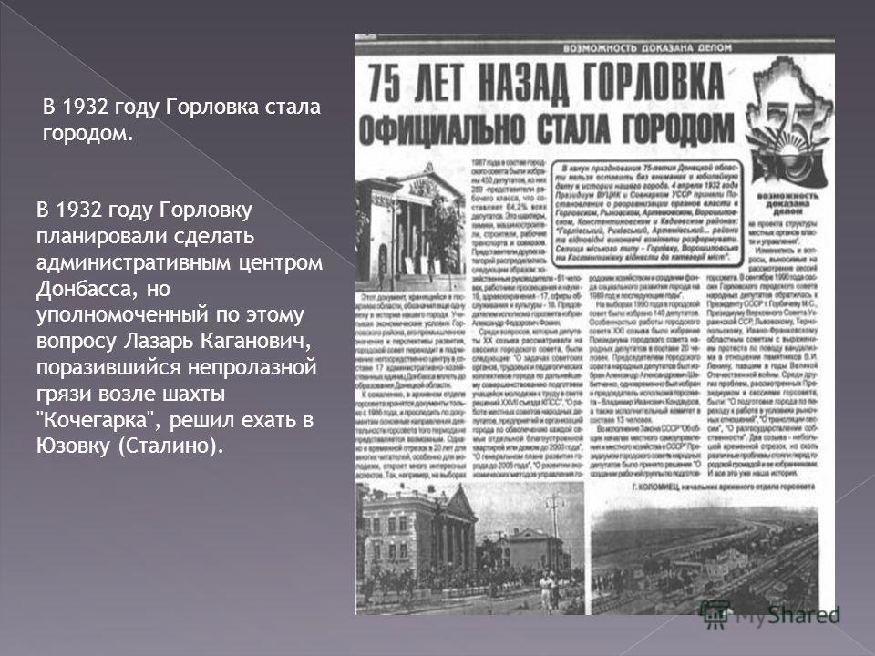 В 1932 году Горловка стала городом. В 1932 году Горловку планировали сделать административным центром Донбасса, но уполномоченный по этому вопросу Лазарь Каганович, поразившийся непролазной грязи возле шахты