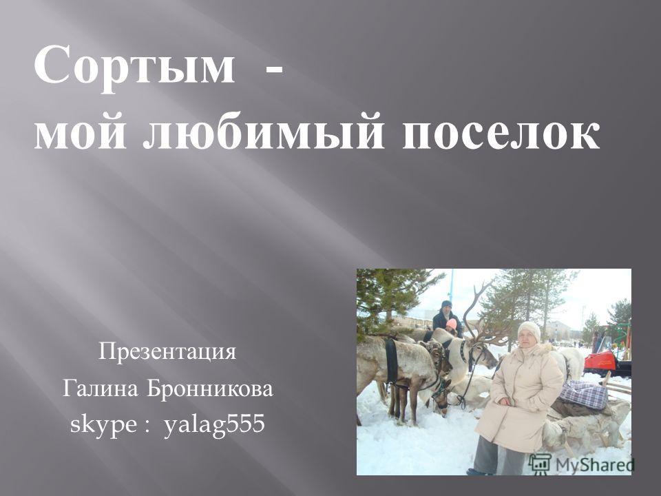 Презентация Галина Бронникова skype : yalag555 Сортым - мой любимый поселок
