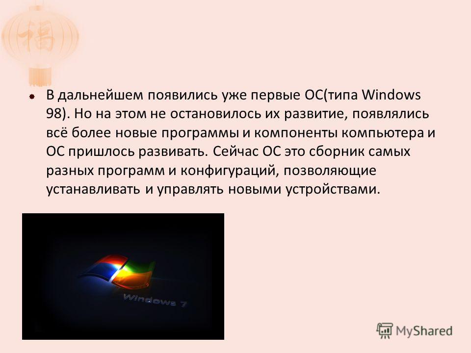В дальнейшем появились уже первые ОС(типа Windows 98). Но на этом не остановилось их развитие, появлялись всё более новые программы и компоненты компьютера и ОС пришлось развивать. Сейчас ОС это сборник самых разных программ и конфигураций, позволяющ