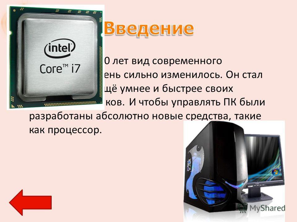 За последние 10 лет вид современного компьютера очень сильно изменилось. Он стал ещё мощнее, ещё умнее и быстрее своих предшественников. И чтобы управлять ПК были разработаны абсолютно новые средства, такие как процессор.