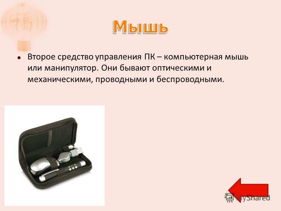 Второе средство управления ПК – компьютерная мышь или манипулятор. Они бывают оптическими и механическими, проводными и беспроводными.